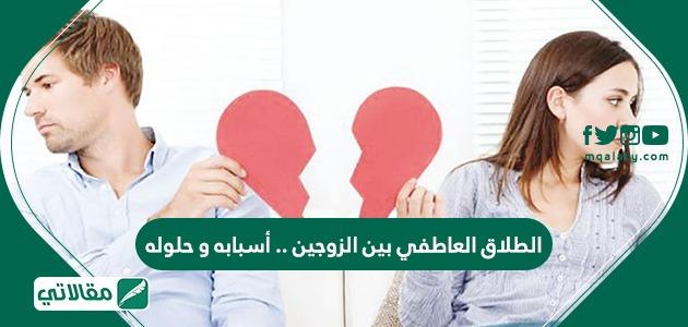 الطلاق العاطفي بين الزوجين .. أسباب وحلوله