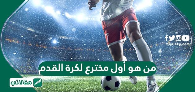 من هو مخترع كرة القدم
