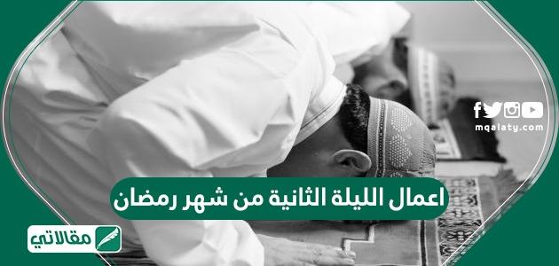اعمال الليلة الثانية من شهر رمضان 2021 ودعاء اليوم الثاني من رمضان 1442