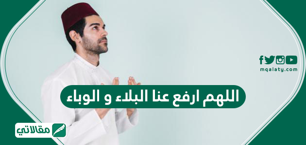 دعاء اللهم ارفع عنا البلاء وادعية رفع البلاء مكتوبة