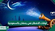 اوقات الافطار في رمضان 2020 السعودية وموعد شهر رمضان الكريم