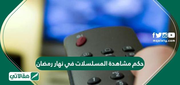 حكم مشاهدة المسلسلات في نهار رمضان