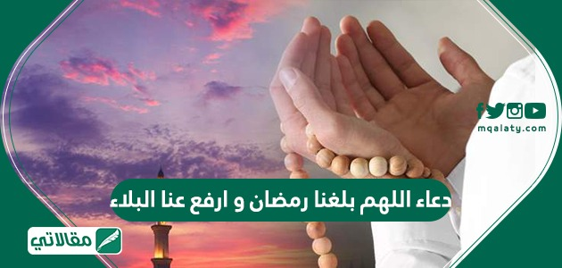دعاء اللهم بلغنا رمضان وارفع عنا البلاء