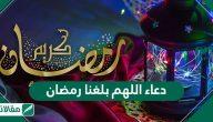 دعاء اللهم بلغنا رمضان لا فاقدين ولا مفقودين وأجمل دعاء في رمضان