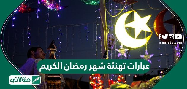 عبارات تهنئة شهر رمضان الكريم وفضل شهر رمضان وفصل الصيام فيه