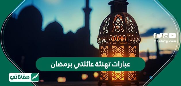 عبارات تهنئة عائلتي برمضان وكيفية استقبال شهر رمضان وأجمل ما يقال في تهنئة رمضان