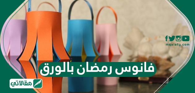 طريقة عمل فوانيس رمضان بالورق بعدة خطوات بسيطة بكل سهولة بالتفصيل
