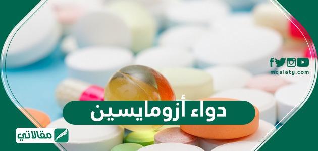 دواء أزومايسين Azomycin كمضاد حيوي .. دواعي الاستعمال والآثار الجانبية