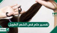 تفسير حلم قص الشعر الطويل