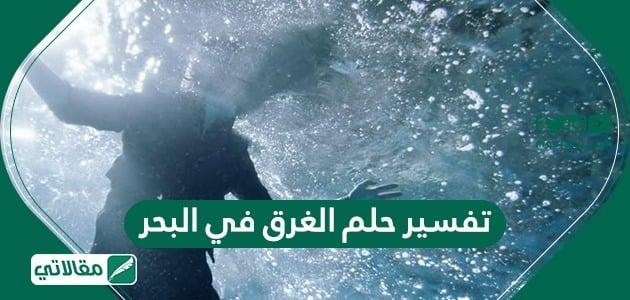 تفسير حلم الغرق في البحر مقالاتي