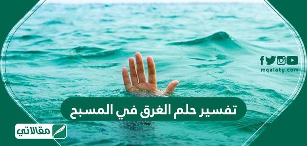تفسير حلم الغرق في المسبح مقالاتي