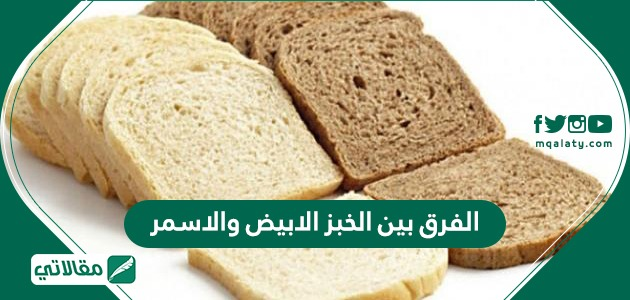 الفرق بين الخبز الابيض والاسمر
