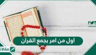 اول من امر بجمع القران .. حفظ القرآن الكريم