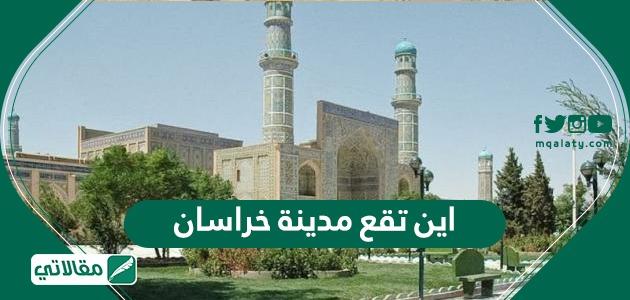 اين تقع مدينة خراسان - مقالاتي