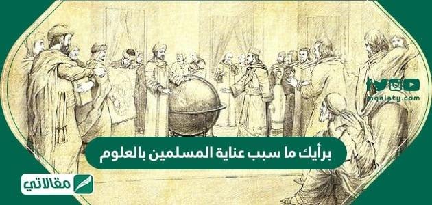 برأيك ما سبب عناية المسلمين بالعلوم
