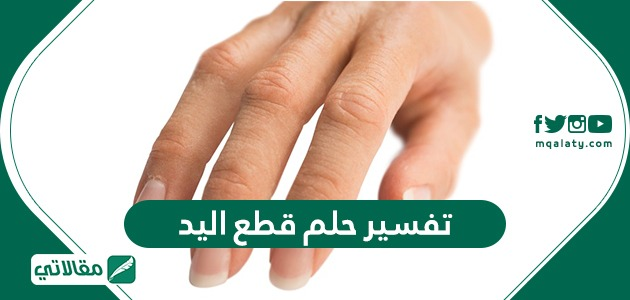 تفسير حلم قطع اليد ومختلف دلالاته وتأويلاته