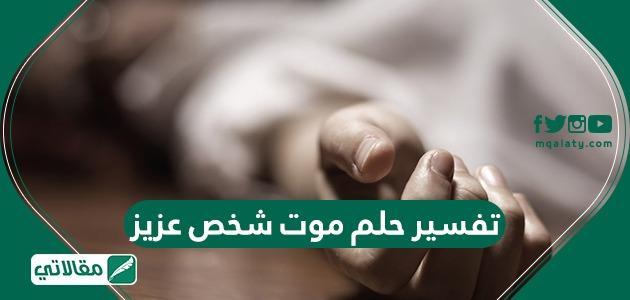 تفسير حلم موت شخص عزيز ومختلف تأويلاته للمتزوجة والمطلقة والعزباء والحامل