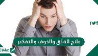 علاج القلق والخوف والتفكير .. أسباب الشعور بالقلق والخوف والتفكير