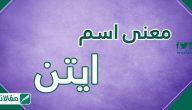 معنى اسم ايتن وصفات حاملته وحكم التسمية به في الإسلام