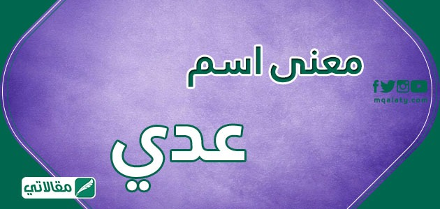 معنى اسم عدي وصفات حامله ..حكم تسمية اسم عدي في الإسلام