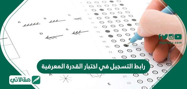 رابط التسجيل في اختبار القدرة المعرفية .. موعد اختبار القدرة المعرفية 1442