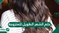 حلم الشعر الطويل للمتزوجة ومختلف تأويلاته