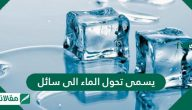 يسمى تحول الماء الى سائل .. وما هو تعريف التغيرات الفيزيائية