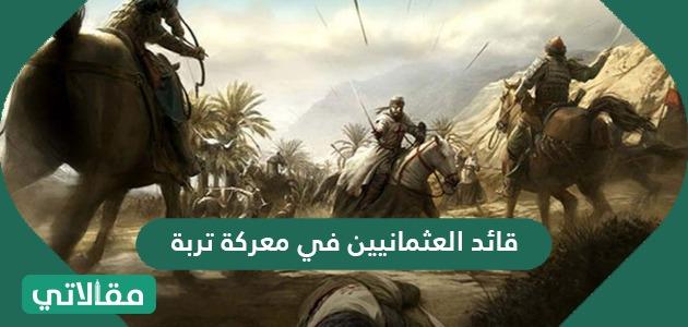 قائد العثمانيين في معركة تربة .. أحداث معركة تربة