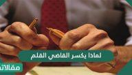 لماذا يكسر القاضي القلم بعد النطق بحكم الإعدام بالمحكمة .. متى يكسر القاضي قلمه