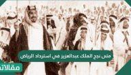 متى نجح الملك عبدالعزيز في استرداد الرياض