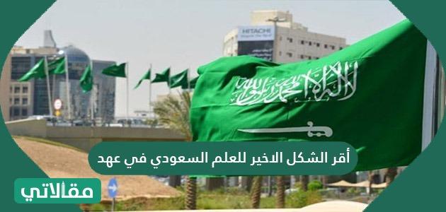 أقر الشكل الاخير للعلم السعودي في عهد