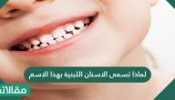 لماذا تسمى الاسنان اللبنية بهذا الاسم وما هي أعراضها وأهميتها
