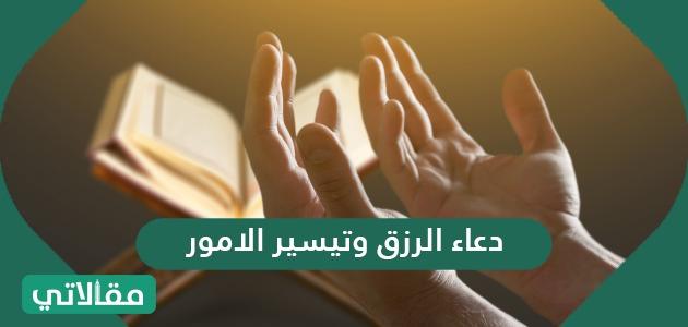 دعاء الرزق وتيسير الامور .. أدعية الفرج وقضاء الحوائج