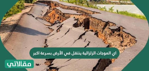 اي الموجات الزلزالية ينتقل في الأرض بسرعة اكبر