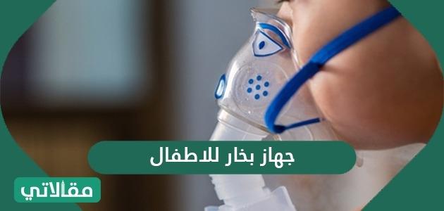 جهاز بخار للاطفال .. اعرف طريقة الاستخدام المثلى والآثار الجانبية للاستخدام