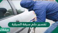 تفسير حلم سرقة السيارة للعزباء والمتزوجة والحامل والشاب والمريض