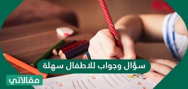 سؤال وجواب للاطفال سهلة .. اسئلة علمية و عن عواصم الدول للاطفال