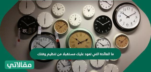 ما الفائدة التي تعود عليك مستقبلا من تنظيم وقتك