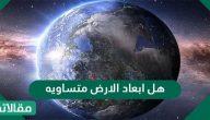 هل ابعاد الارض متساويه .. معلومات هامة عن كوكب الأرض