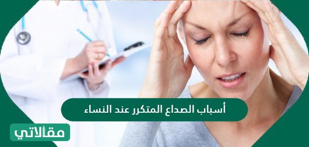 أسباب الصداع المتكرر عند النساء وكيفية علاجه بالتفصيل