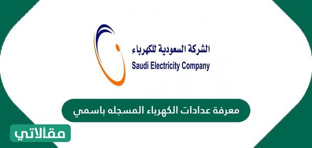 كيفية معرفة عدادات الكهرباء المسجله باسمي في السعودية