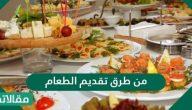 من طرق تقديم الطعام .. نصائح لتقديم الطعام للاطفال وفي المناسبات وللعائلة