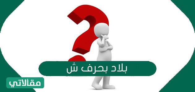 """أسماء بلاد تبدأ بحرف الشين """"ش"""""""