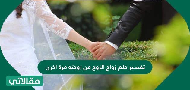 تفسير حلم زواج الزوج من زوجته مرة اخرى لابن سيرين