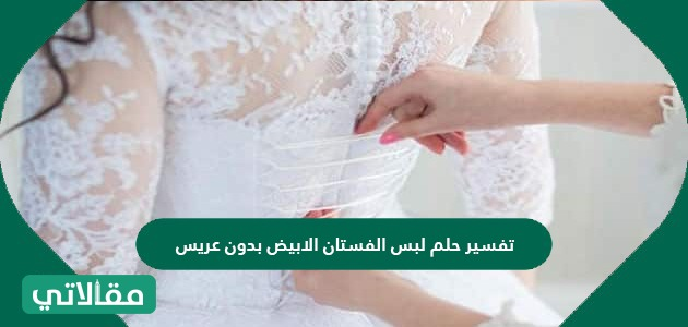 تفسير حلم لبس الفستان الابيض بدون عريس