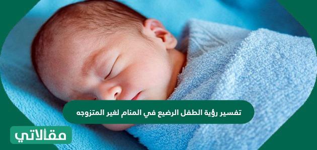 تفسير رؤية الطفل الرضيع في المنام لغير المتزوجه لابن سيرين