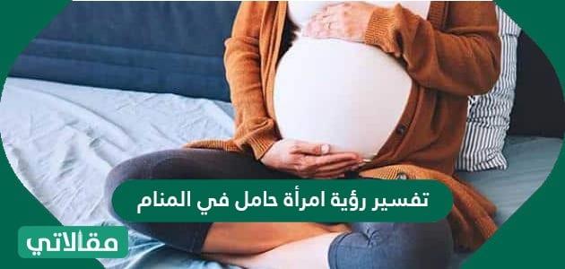 تفسير رؤية امرأة حامل في المنام