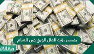 تفسير رؤية المال الورق في المنام للعزباء والمتزوجة والحامل والرجل بالتفصيل