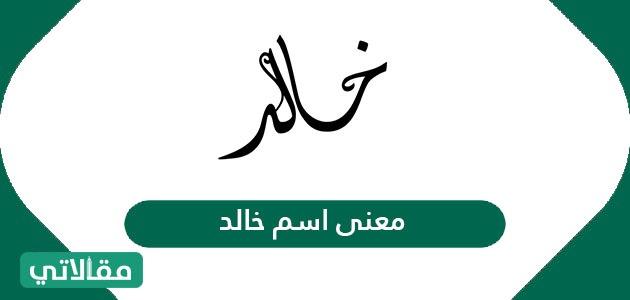 معنى اسم خالد Khaled وصفات شخصية حامل الاسم معاني الأسماء مقالاتي