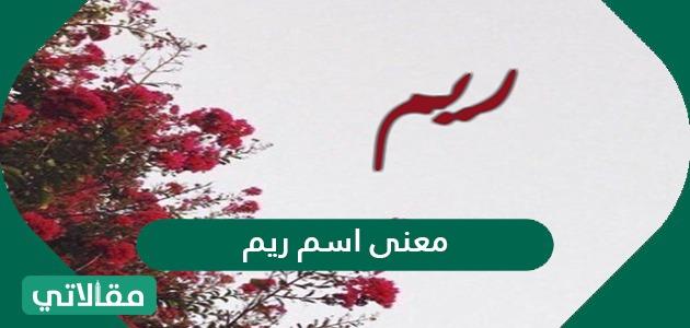 معنى اسم ريم Reem وصفات الشخصية الحاملة لهذا الاسم